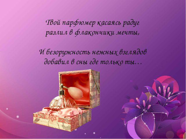 Твой парфюмер касаясь радуг разлил в флакончики мечты, И безоружность нежных...