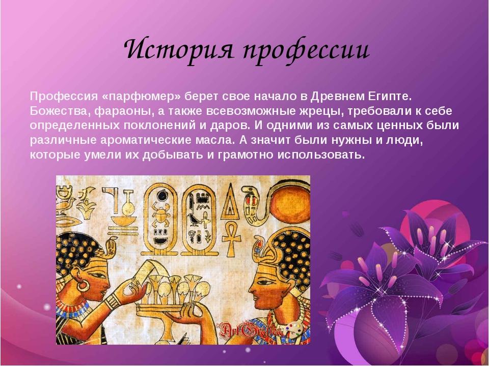 История профессии Профессия «парфюмер» берет свое начало в Древнем Египте. Бо...