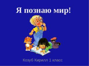 Я познаю мир! Козуб Кирилл 1 класс