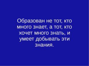 Образован не тот, кто много знает, а тот, кто хочет много знать, и умеет доб