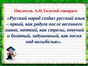 Писатель А.Н.Толстой говорил: «Русский народ создал русский язык – яркий, ка
