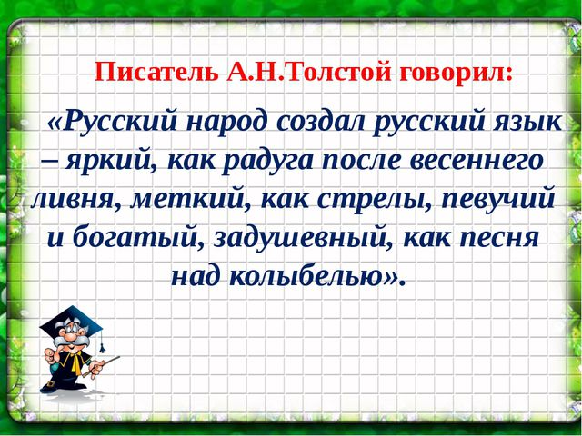 Писатель А.Н.Толстой говорил: «Русский народ создал русский язык – яркий, ка...