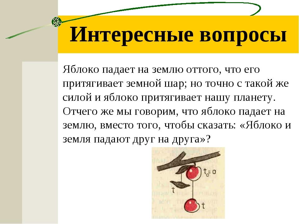 Интересные вопросы Яблоко падает на землю оттого, что его притягивает земной...