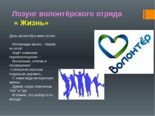 Лозунг волонтёрского отряда « Жизнь» День волонтёра имел успех. Желающих мног