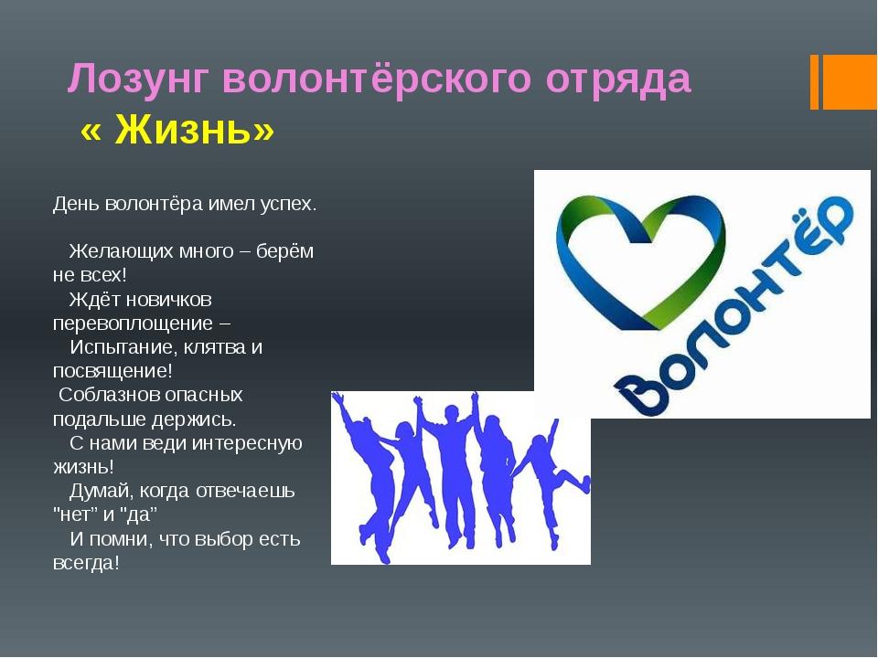 Лозунг волонтёрского отряда « Жизнь» День волонтёра имел успех. Желающих мног...