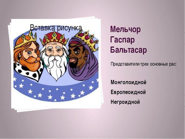 Мельчор Гаспар Бальтасар Представители трех основных рас: Монголоидной Европе...