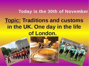 Today is the 30th of November Topic: Traditions and customs in the UK. One da