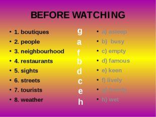 BEFORE WATCHING 1. boutiques 2. people 3. neighbourhood 4. restaurants 5. sig