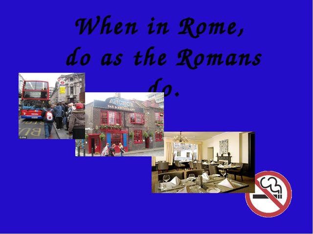When in Rome, do as the Romans do.