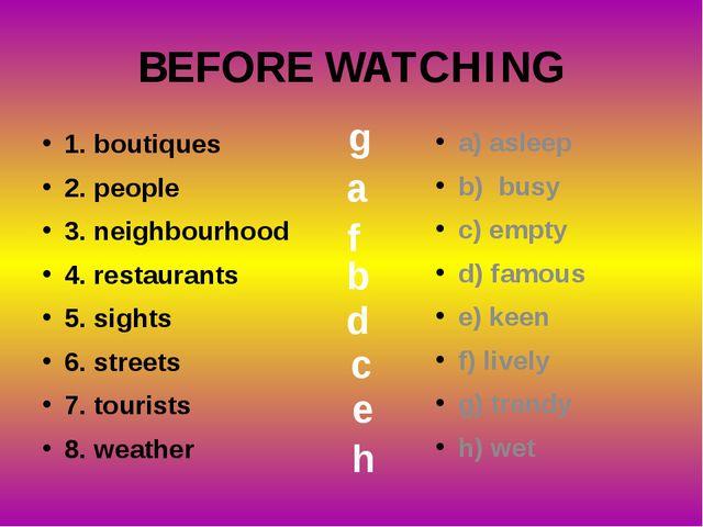 BEFORE WATCHING 1. boutiques 2. people 3. neighbourhood 4. restaurants 5. sig...