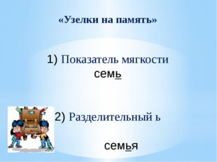 «Узелки на память» 1) Показатель мягкости семь 2) Разделительный ь семья
