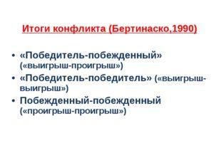 Итоги конфликта (Бертинаско,1990) «Победитель-побежденный» («выигрыш-проигрыш