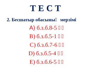 Т Е С Т 2. Бесшатыр обасының мерзімі А) б.з.б.8-5 ғғ В) б.з.б.5-1 ғғ С) б.з.б