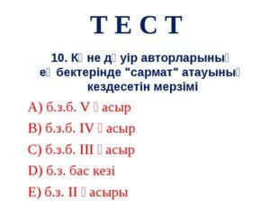 """Т Е С Т 10. Көне дәуір авторларының еңбектерінде """"сармат"""" атауының кездесетін"""