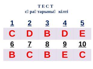 Т Е С Т сұрақтарының кілті 1 2 3 4 5 C D B D E 6 7 8 9 10 B C B E C