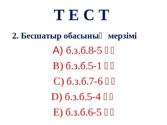 Т Е С Т 2. Бесшатыр обасының мерзімі А) б.з.б.8-5 ғғ В) б.з.б.5-1 ғғ С) б.з.б...