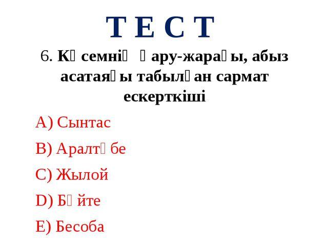 Т Е С Т 6. Көсемнің қару-жарағы, абыз асатаяғы табылған сармат ескерткіші А)...