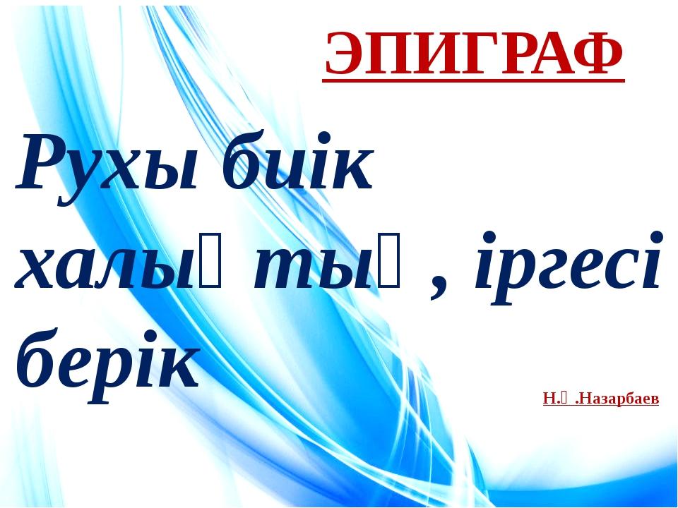 ЭПИГРАФ Рухы биік халықтың, іргесі берік Н.Ә.Назарбаев