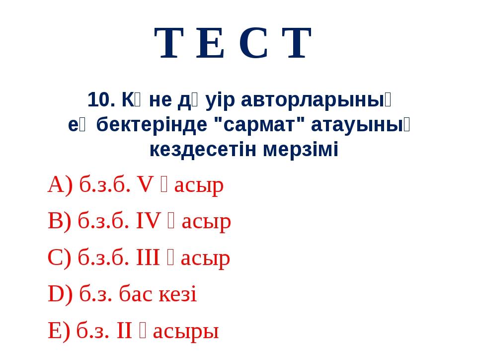 """Т Е С Т 10. Көне дәуір авторларының еңбектерінде """"сармат"""" атауының кездесетін..."""