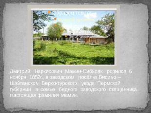 Дмитрий Наркисович Мамин-Сибиряк родился 6 ноября 1852г., в заводском посёлке