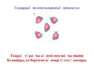 Газдардың молекулаларының орналасуы Газдың тұрақты көлемі мен нақты пішіні бо