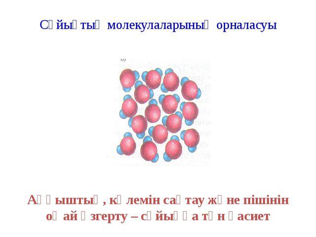 Сұйықтың молекулаларының орналасуы Аққыштық, көлемін сақтау және пішінін оңай...