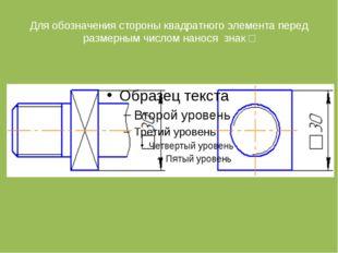 Для обозначения стороны квадратного элемента перед размерным числом нанося зн