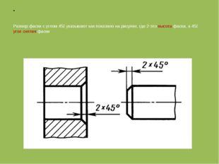 Размер фаски с углом 45⁰ указывают как показано на рисунке, где 2-это высота
