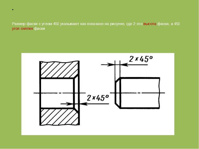 Размер фаски с углом 45⁰ указывают как показано на рисунке, где 2-это высота...