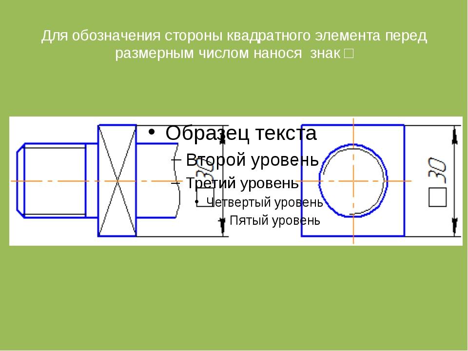 Для обозначения стороны квадратного элемента перед размерным числом нанося зн...