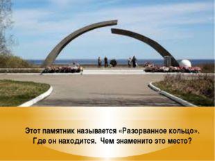 Этот памятник называется «Разорванное кольцо». Где он находится. Чем знаменит