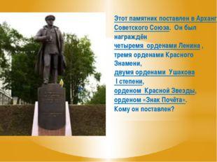Этот памятник поставлен в Архангельске Адмиралу Советского Союза, Герою Совет
