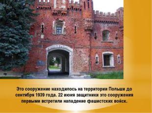 Это сооружение находилось на территории Польши до сентября 1939 года. 22 июня