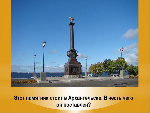 Этот памятник стоит в Архангельске. В честь чего он поставлен?