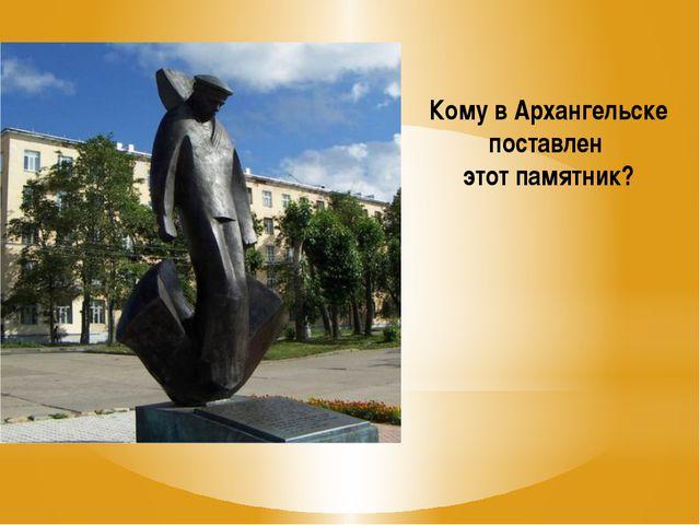 Кому в Архангельске поставлен этот памятник?