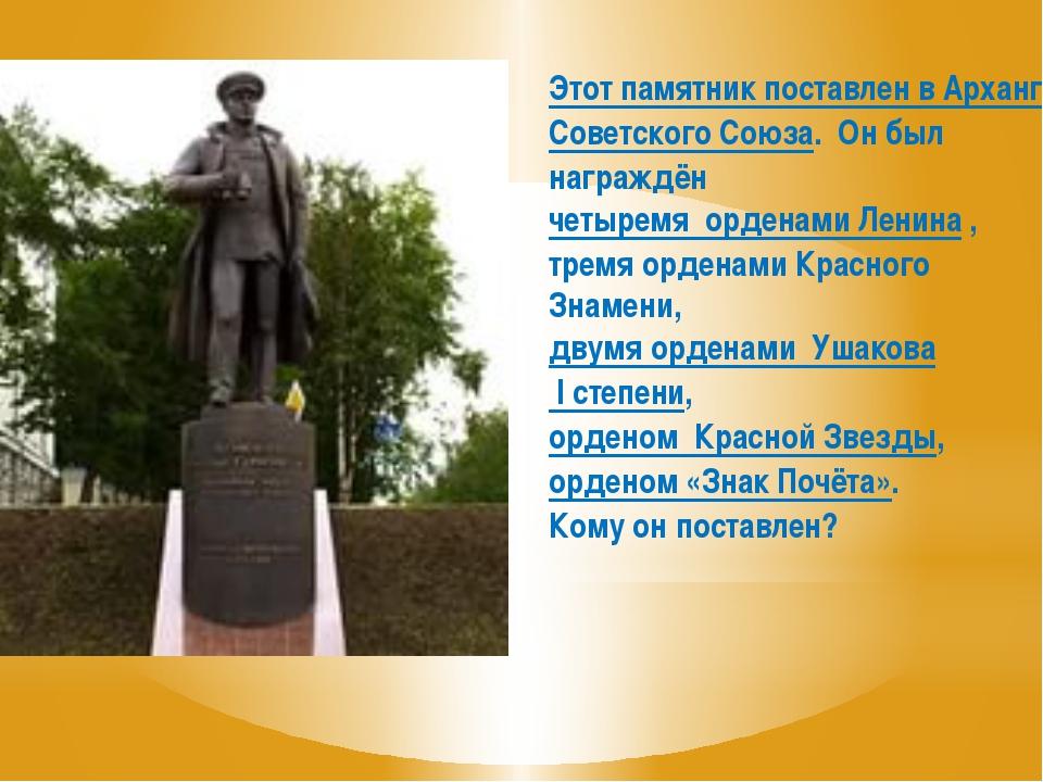 Этот памятник поставлен в Архангельске Адмиралу Советского Союза, Герою Совет...