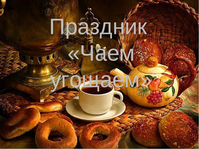 Праздник «Чаем угощаем»