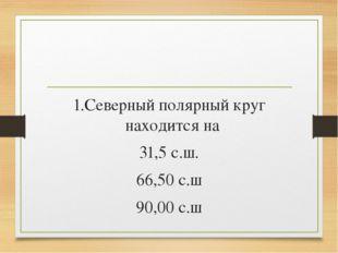 1.Северный полярный круг находится на 31,5 с.ш. 66,50 с.ш 90,00 с.ш