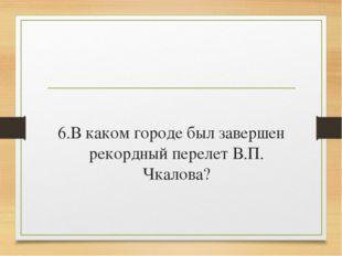6.В каком городе был завершен рекордный перелет В.П. Чкалова?