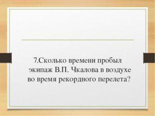 7.Сколько времени пробыл экипаж В.П. Чкалова в воздухе во время рекордного п
