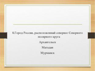 8.Город России, расположенный севернее Северного полярного круга Архангельск
