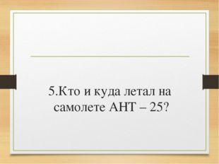 5.Кто и куда летал на самолете АНТ – 25?