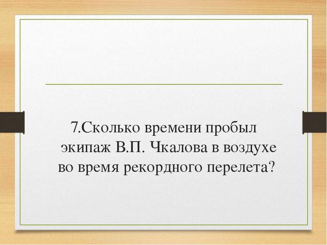 7.Сколько времени пробыл экипаж В.П. Чкалова в воздухе во время рекордного п...