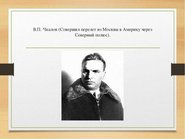 В.П. Чкалов (Совершил перелет из Москвы в Америку через Северный полюс).