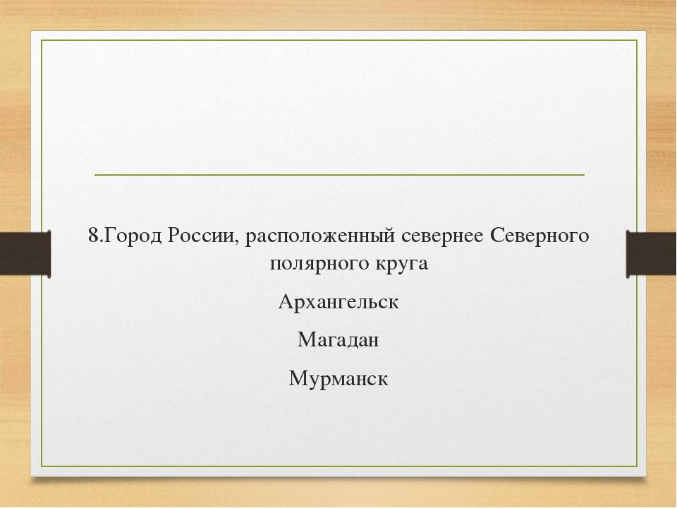 8.Город России, расположенный севернее Северного полярного круга Архангельск...