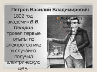 Петров Василий Владимирович 1802 год академик В.В. Петров провел первые опыты