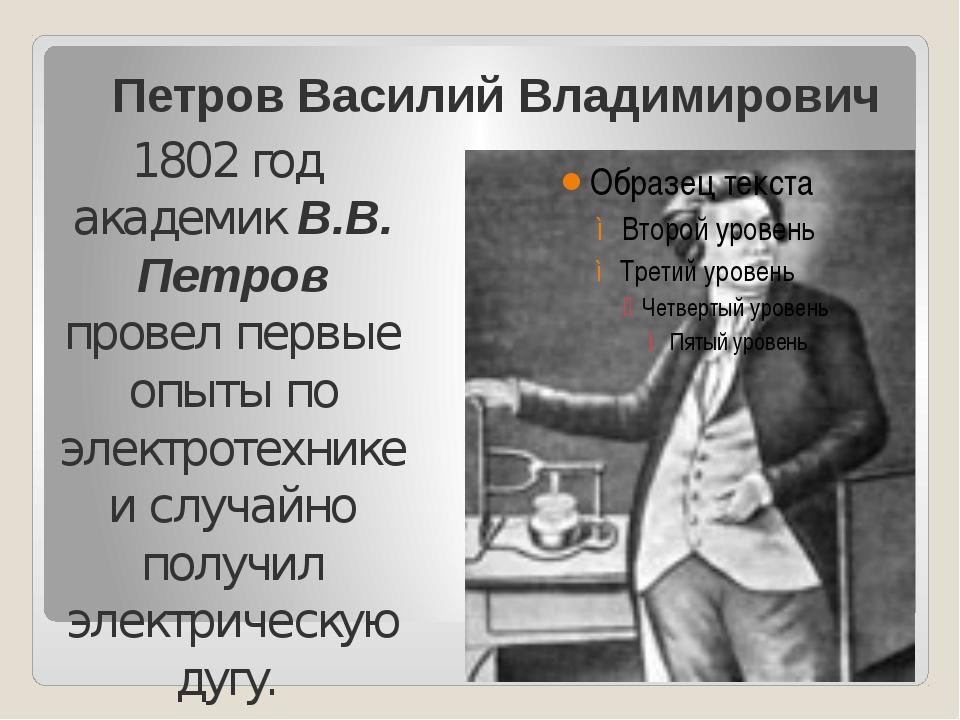 Петров Василий Владимирович 1802 год академик В.В. Петров провел первые опыты...