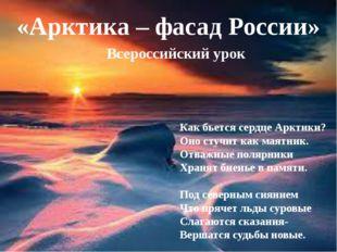«Арктика – фасад России» Всероссийский урок Как бьется сердце Арктики? Оно с