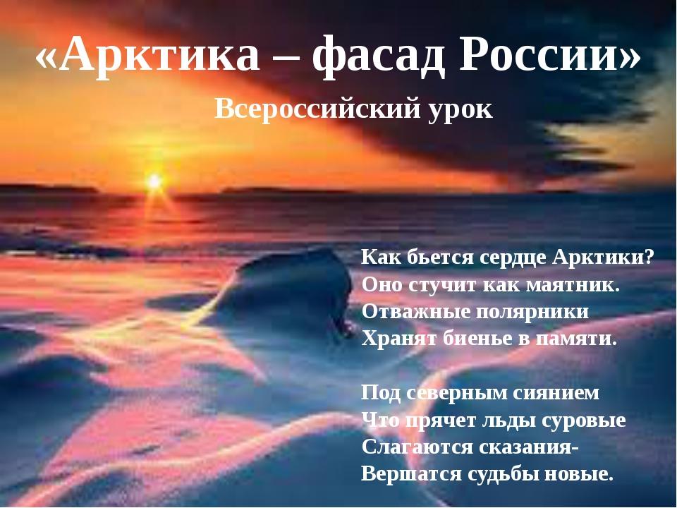 «Арктика – фасад России» Всероссийский урок Как бьется сердце Арктики? Оно с...