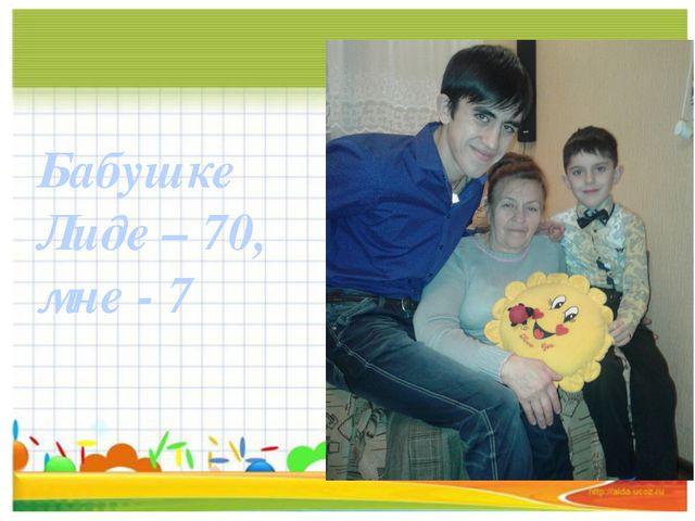 Бабушке Лиде – 70, мне - 7